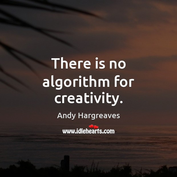 There is no algorithm for creativity. Image