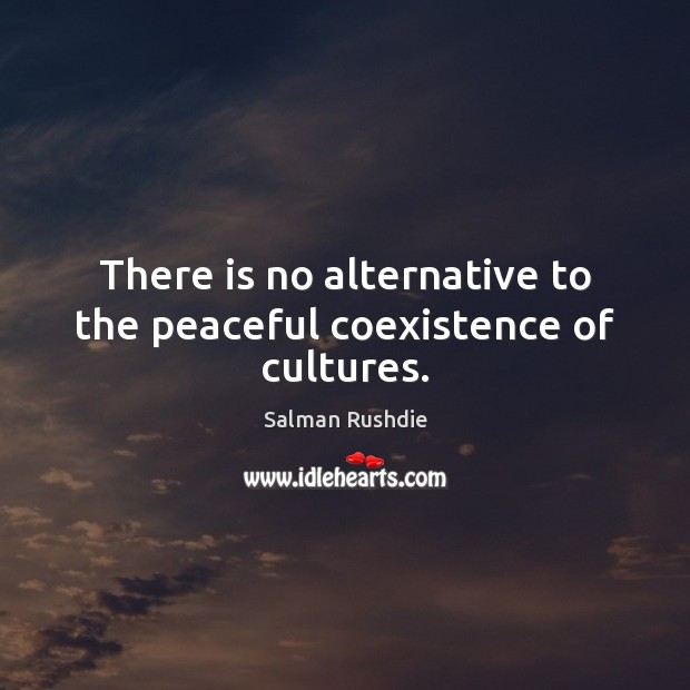 There is no alternative to the peaceful coexistence of cultures. Coexistence Quotes Image