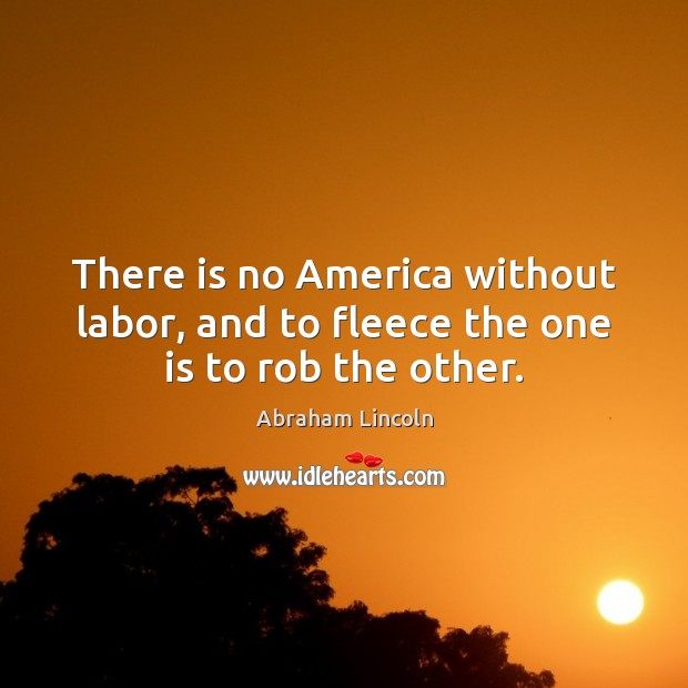 Image, There is no America without labor, and to fleece the one is to rob the other.