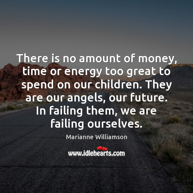 There is no amount of money, time or energy too great to Marianne Williamson Picture Quote