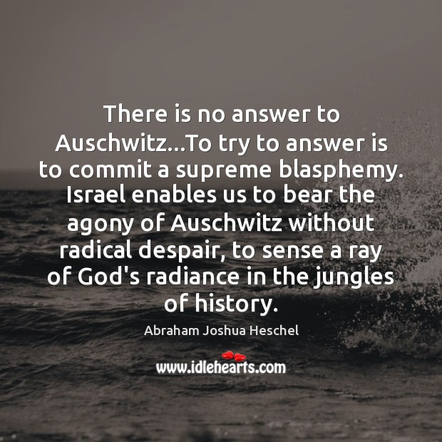 There is no answer to Auschwitz…To try to answer is to Abraham Joshua Heschel Picture Quote