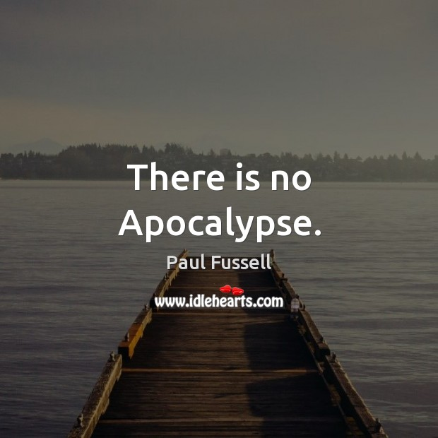 There is no Apocalypse. Paul Fussell Picture Quote