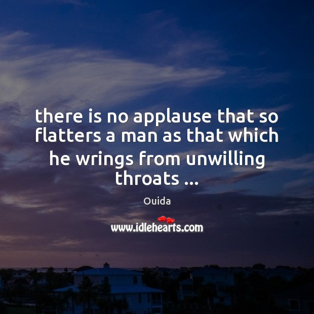 There is no applause that so flatters a man as that which Ouida Picture Quote