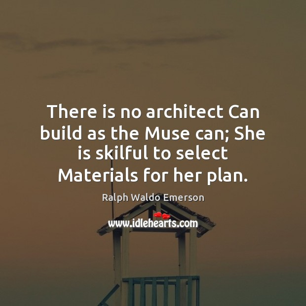 There is no architect Can build as the Muse can; She is Image