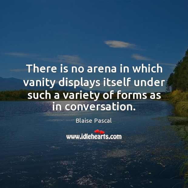 There is no arena in which vanity displays itself under such a Blaise Pascal Picture Quote