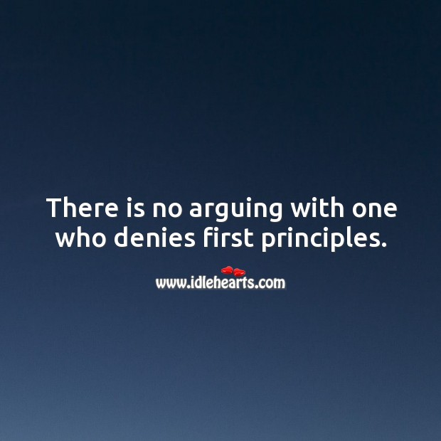 There is no arguing with one who denies first principles. Image