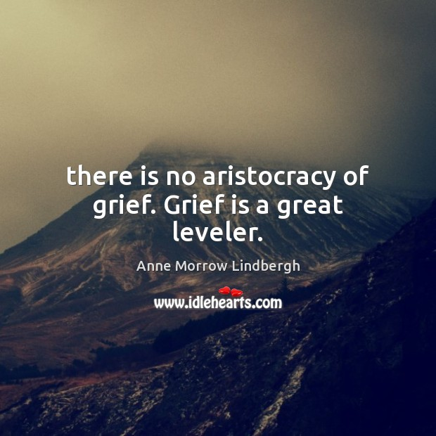 There is no aristocracy of grief. Grief is a great leveler. Anne Morrow Lindbergh Picture Quote