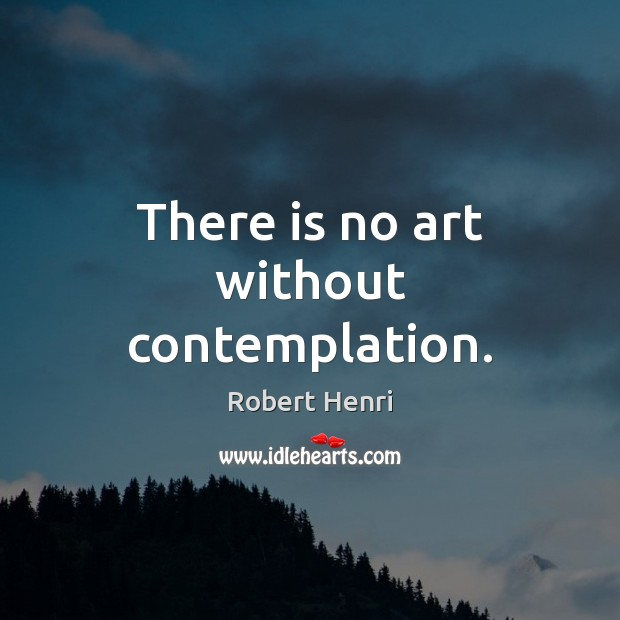 There is no art without contemplation. Image