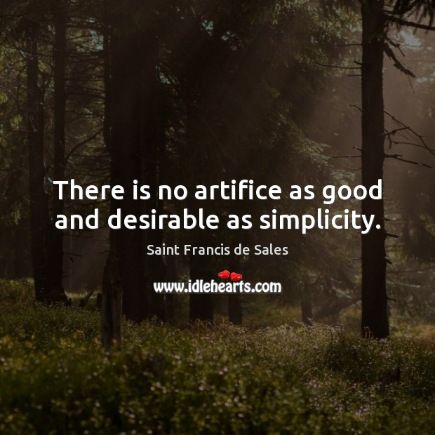 There is no artifice as good and desirable as simplicity. Saint Francis de Sales Picture Quote