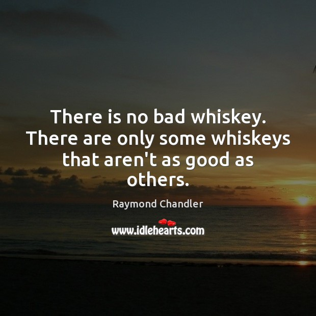 There is no bad whiskey. There are only some whiskeys that aren't as good as others. Raymond Chandler Picture Quote