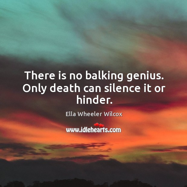There is no balking genius. Only death can silence it or hinder. Image
