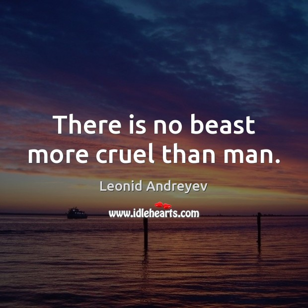 There is no beast more cruel than man. Leonid Andreyev Picture Quote