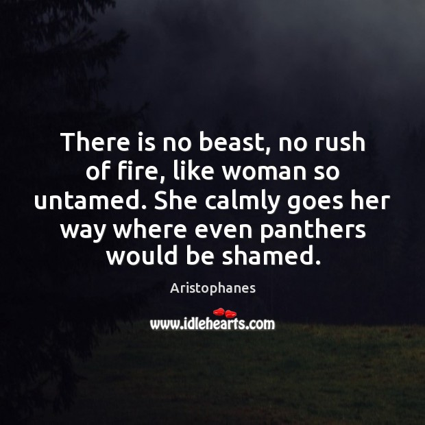 Image, There is no beast, no rush of fire, like woman so untamed.