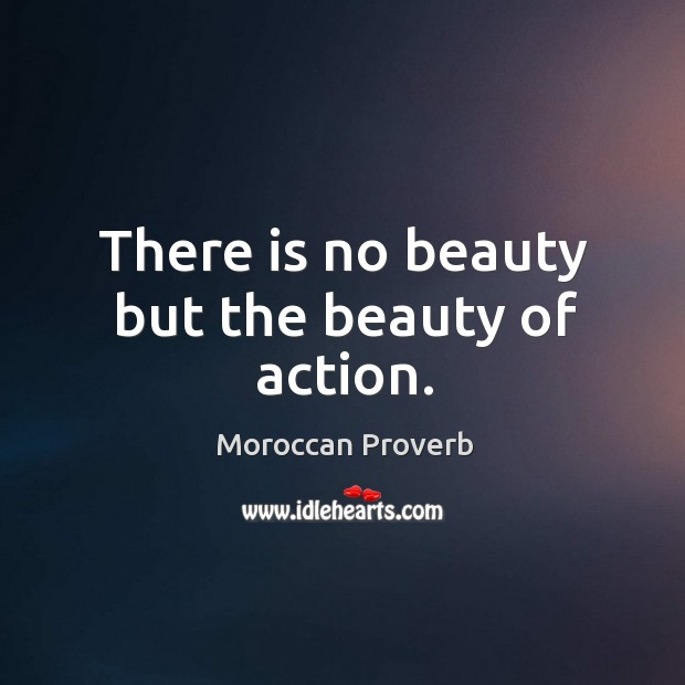 There is no beauty but the beauty of action. Moroccan Proverbs Image