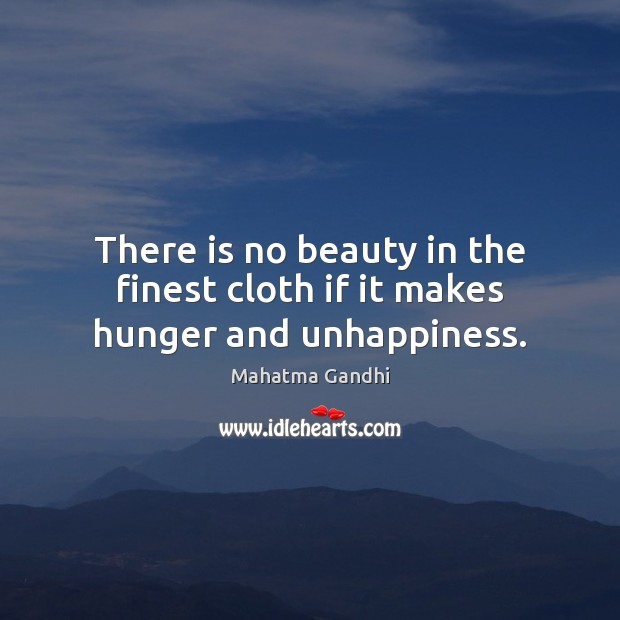 There is no beauty in the finest cloth if it makes hunger and unhappiness. Mahatma Gandhi Picture Quote
