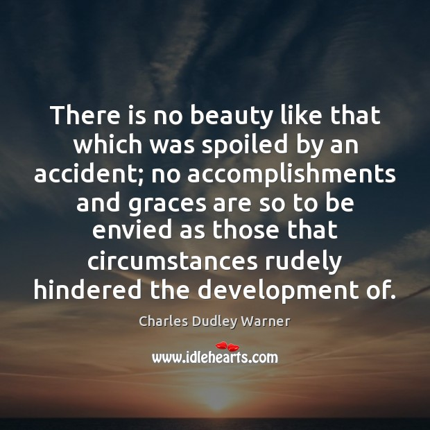 There is no beauty like that which was spoiled by an accident; Charles Dudley Warner Picture Quote
