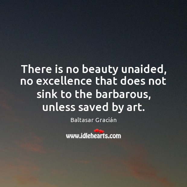 Image, There is no beauty unaided, no excellence that does not sink to