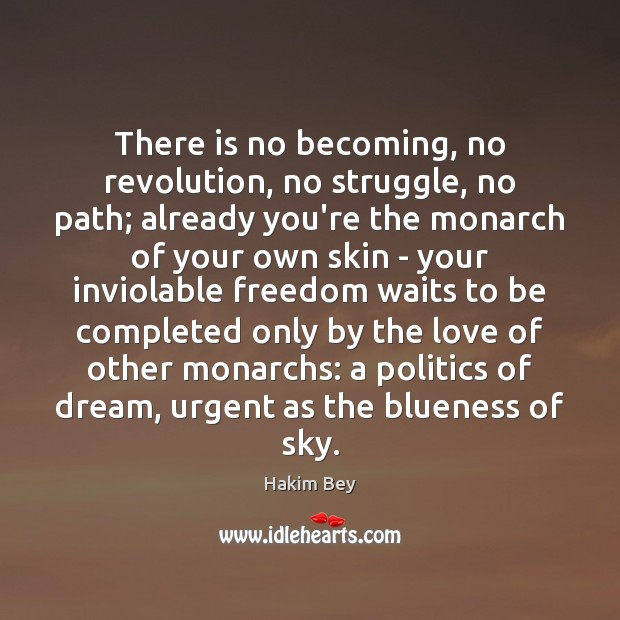 There is no becoming, no revolution, no struggle, no path; already you're Hakim Bey Picture Quote