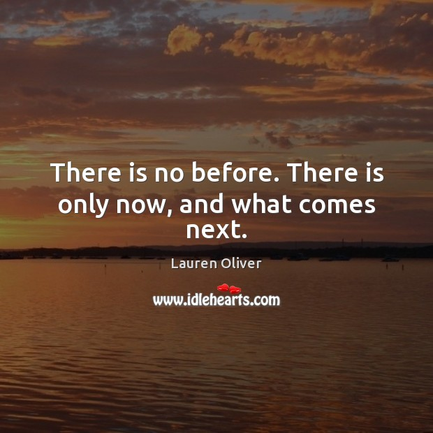 There is no before. There is only now, and what comes next. Lauren Oliver Picture Quote