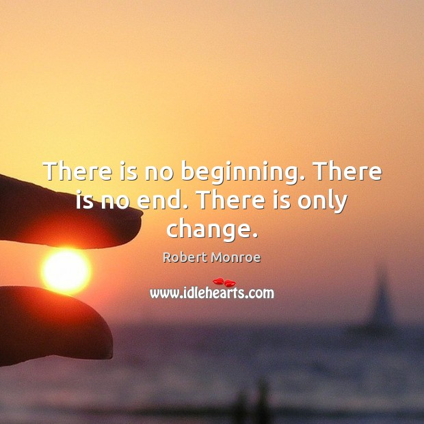 There is no beginning. There is no end. There is only change. Robert Monroe Picture Quote