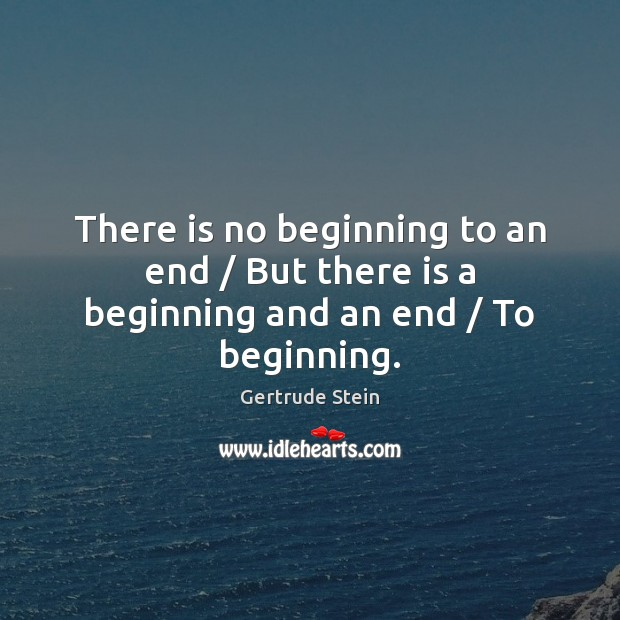 Image, There is no beginning to an end / But there is a beginning and an end / To beginning.