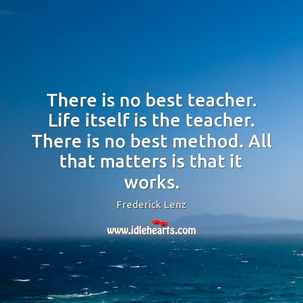 There is no best teacher. Life itself is the teacher. There is Image