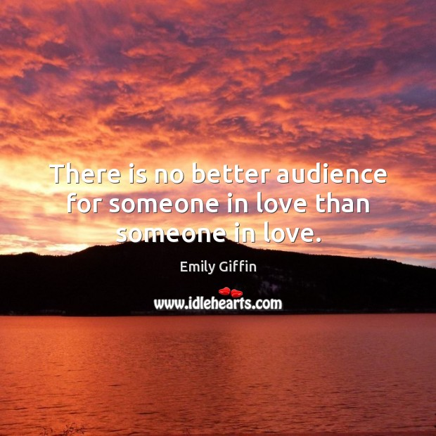 Image, There is no better audience for someone in love than someone in love.