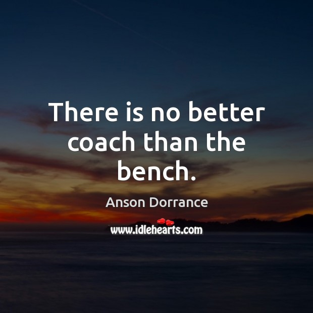 Image, There is no better coach than the bench.