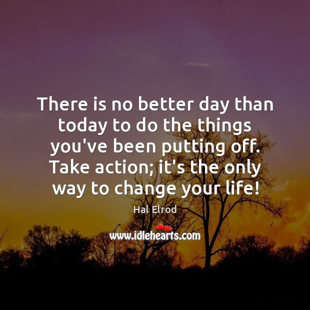 There is no better day than today to do the things you've Hal Elrod Picture Quote