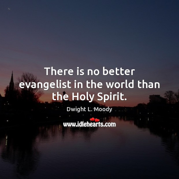There is no better evangelist in the world than the Holy Spirit. Dwight L. Moody Picture Quote