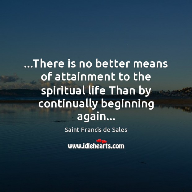 …There is no better means of attainment to the spiritual life Than Saint Francis de Sales Picture Quote