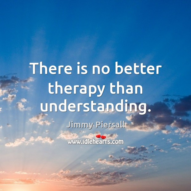 There is no better therapy than understanding. Image