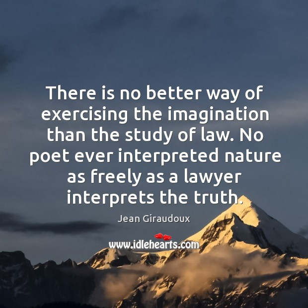 There is no better way of exercising the imagination than the study of law. Jean Giraudoux Picture Quote