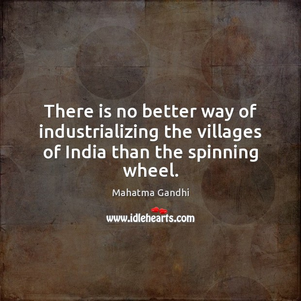There is no better way of industrializing the villages of India than the spinning wheel. Image