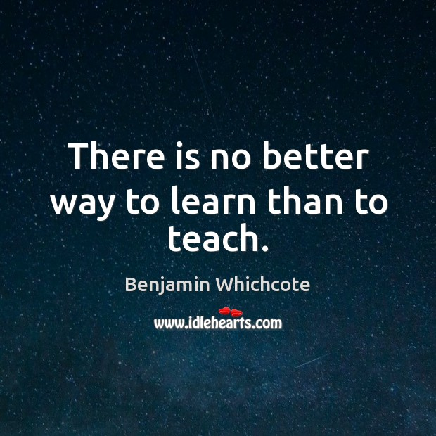 There is no better way to learn than to teach. Benjamin Whichcote Picture Quote