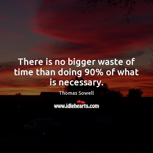 There is no bigger waste of time than doing 90% of what is necessary. Thomas Sowell Picture Quote