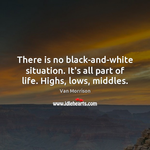 Image, There is no black-and-white situation. It's all part of life. Highs, lows, middles.