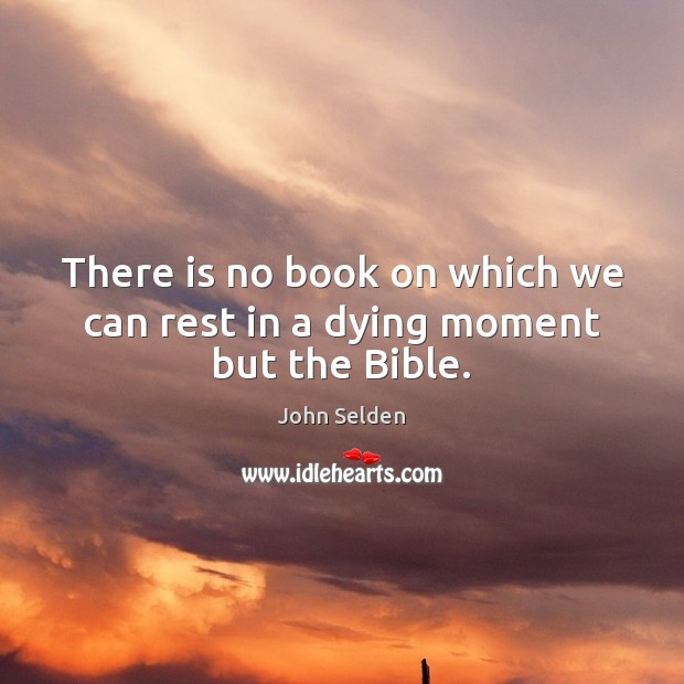There is no book on which we can rest in a dying moment but the Bible. John Selden Picture Quote