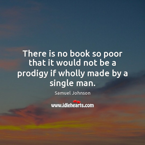 There is no book so poor that it would not be a prodigy if wholly made by a single man. Image