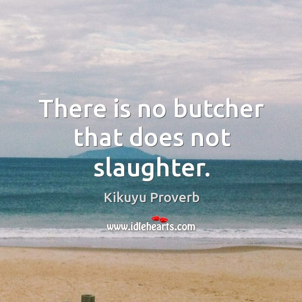 There is no butcher that does not slaughter. Image
