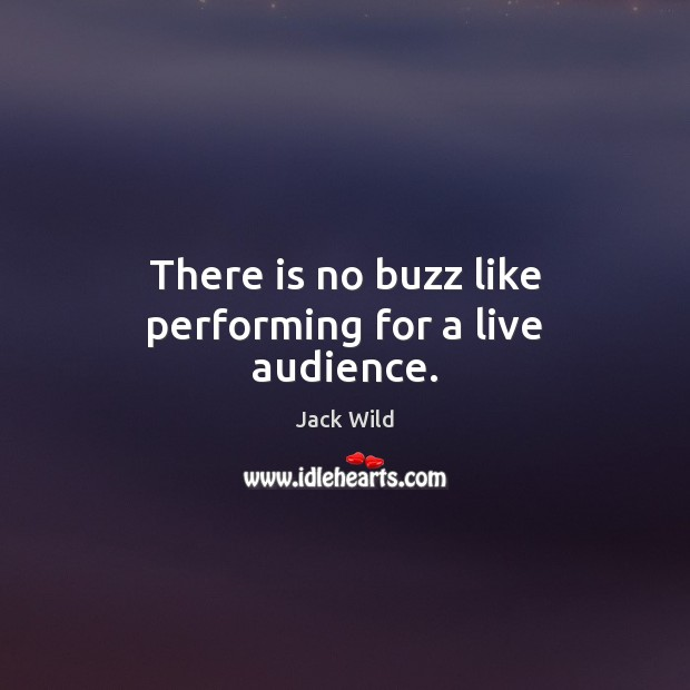 There is no buzz like performing for a live audience. Image