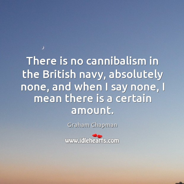 There is no cannibalism in the british navy, absolutely none, and when I say none, I mean there is a certain amount. Image
