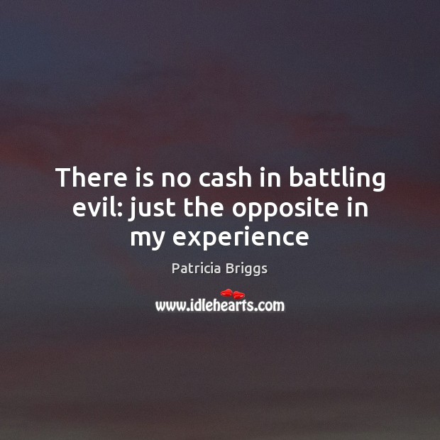 There is no cash in battling evil: just the opposite in my experience Patricia Briggs Picture Quote