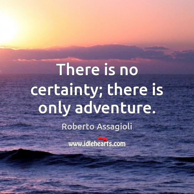 There is no certainty; there is only adventure. Image