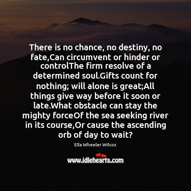 There is no chance, no destiny, no fate,Can circumvent or hinder Ella Wheeler Wilcox Picture Quote