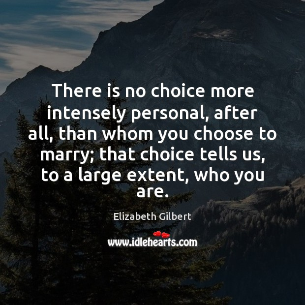 There is no choice more intensely personal, after all, than whom you Elizabeth Gilbert Picture Quote
