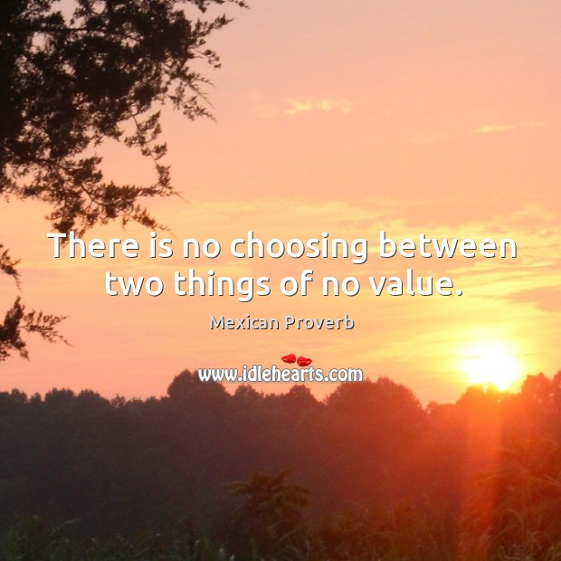 There is no choosing between two things of no value. Mexican Proverbs Image