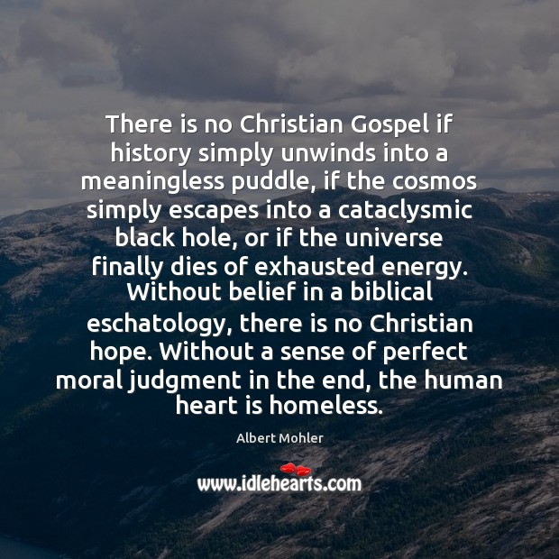 There is no Christian Gospel if history simply unwinds into a meaningless Image