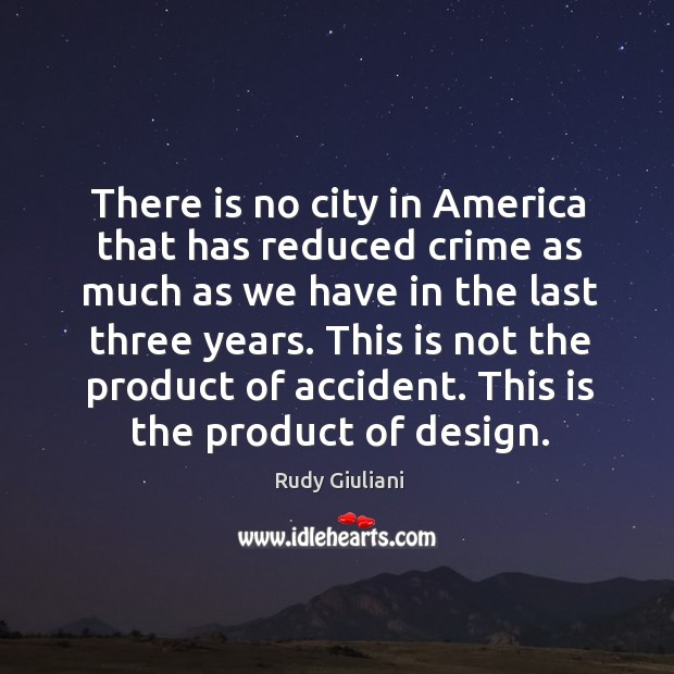 There is no city in america that has reduced crime as much as we have in the last three years. Image