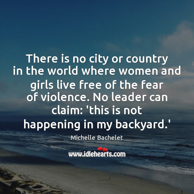 There is no city or country in the world where women and Michelle Bachelet Picture Quote